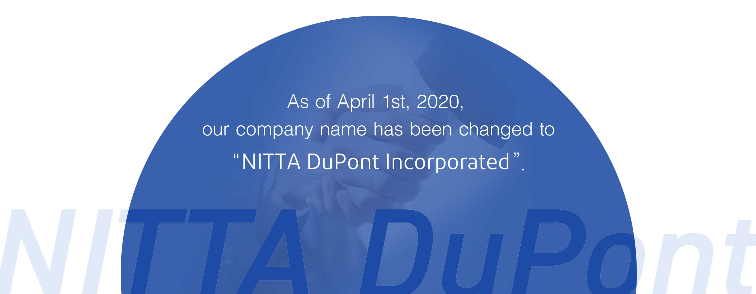 As of April 1st, 2020, our company name has been changed to 'NITTA DuPont Incorporated'.